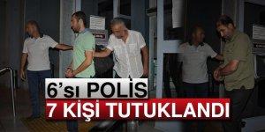 6'sı Polis 7 Kişi Tutuklandı