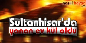 Sultanhisar'da yanan ev kül oldu