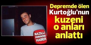 Depremde ölen Kurtoğlu'nun kuzeni o anları anlattı